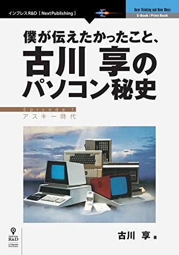 古川享『僕が伝えたかったこと、古川享のパソコン秘史 』 2015年12月11日 株式会社インプレス R&D